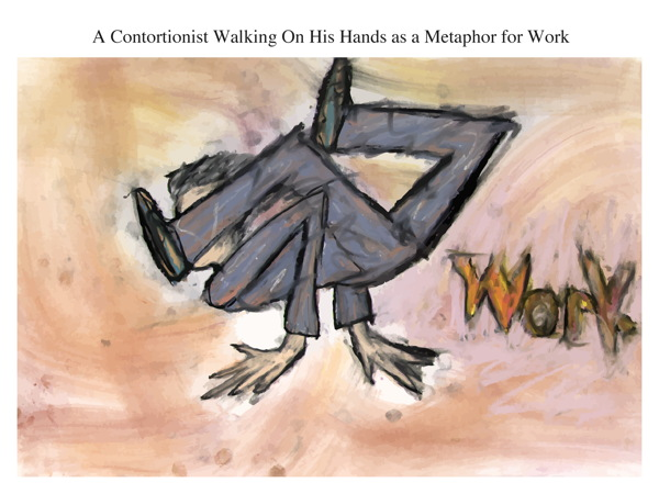 A Contortionist Walking On His Hands as a Metaphor for Work