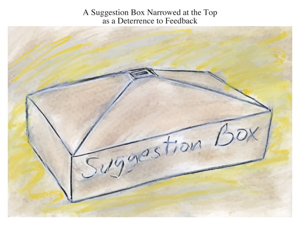 A Suggestion Box Narrowed at the Top as a Deterrence to Feedback
