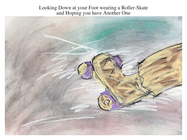 Looking Down at your Foot wearing a Roller-Skate and Hoping you have Another One