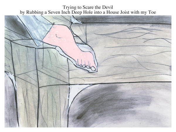 Trying to Scare the Devil by Rubbing an Seven Inch Deep Hole into a House Joist with my Toe