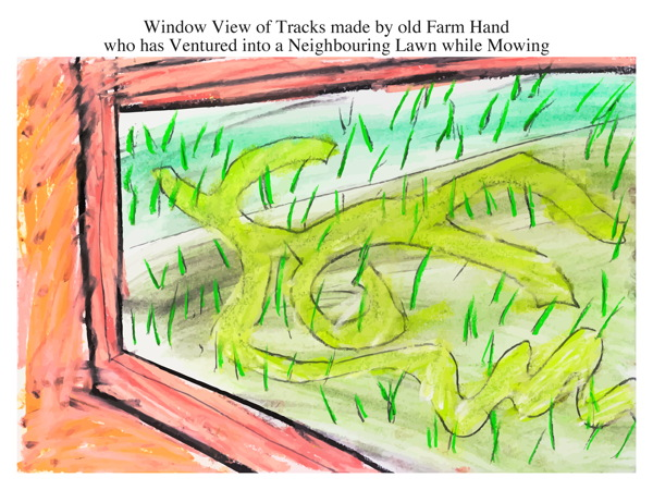 Window View of Tracks made by old Farm Hand who has Ventured into a Neighbouring Lawn while Mowing