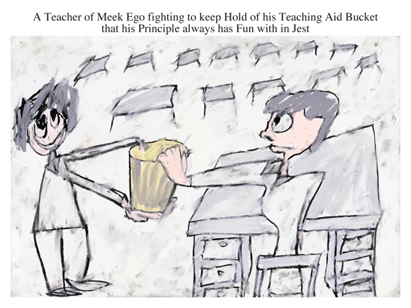 A Teacher of Meek Ego fighting to keep Hold of his Teaching Aid Bucket that his Principle always has Fun with in Jest
