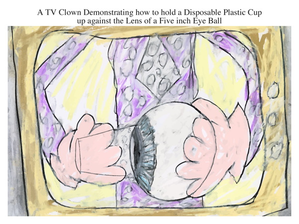 A TV Clown Demonstrating how to hold a Disposable Plastic Cup up against the Lens of a Five inch Eye Ball