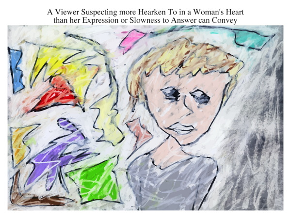 A Viewer Suspecting more Hearken To in a Woman's Heart than her Expression or Slowness to Answer can Convey