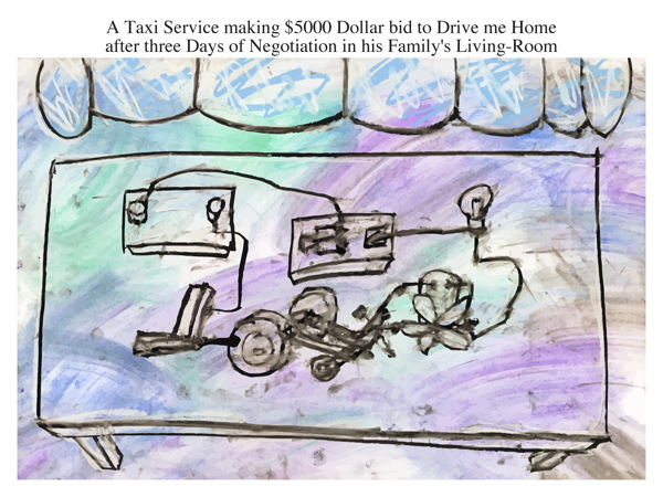 A Taxi Service making $5000 Dollar bid to Drive me Home after three Days of Negotiation in his Family's Living-Room