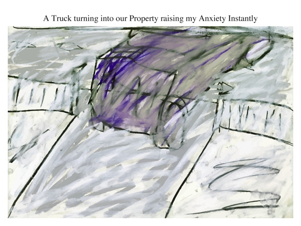 A Truck turning into our Property raising my Anxiety Instantly
