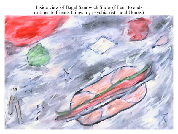 Inside view of Bagel Sandwich Show (fifteen to ends rottings to friends things my psychiatrist should know)