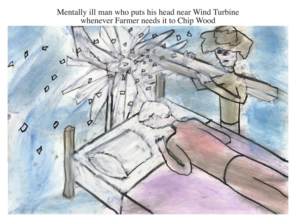 Mentally ill man who puts his head near Wind Turbine whenever Farmer needs it to Chip Wood