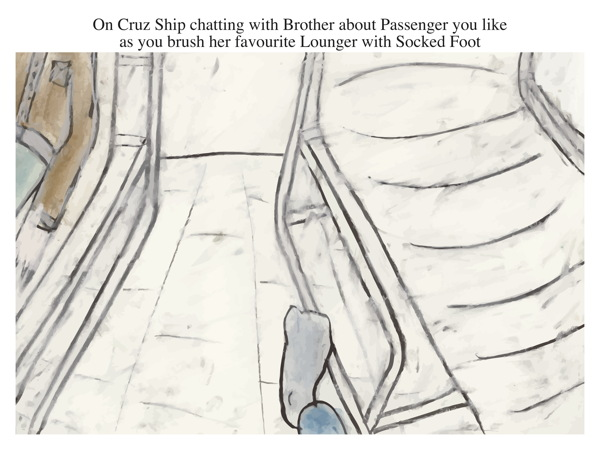 On Cruz Ship chatting with Brother about Passenger you like as you brush her favourite Lounger with Socked Foot