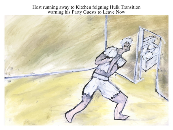 Host running away to Kitchen feigning Hulk Transition warning his Party Guests to Leave Now