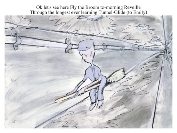 Ok let's see here Fly the Broom to-morning Reveille Through the longest ever learning Tunnel-Glide (to Emily)
