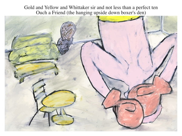 Gold and Yellow and Whittaker sir and not less than a perfect ten Ouch a Friend (the hanging upside down boxer's den)