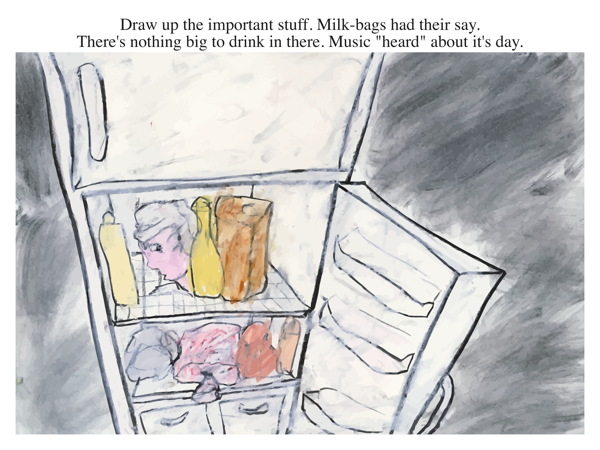 "Draw up the important stuff. Milk-bags had their say. There's nothing big to drink in there. Music ""heard"" about it's day."