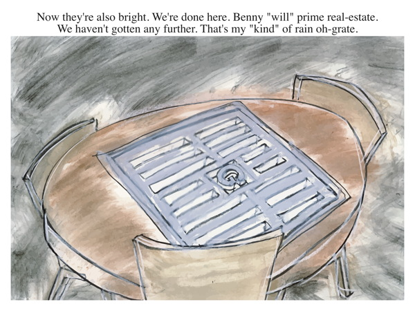 "Now they're also bright. We're done here. Benny ""will"" prime real-estate. We haven't gotten any further. That's my ""kind"" of rain oh-grate."