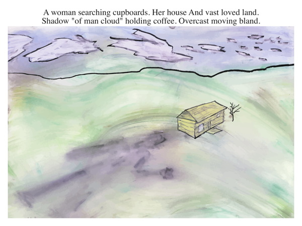 """A woman searching cupboards. Her house And vast loved land. Shadow """"of man cloud"""" holding coffee. Overcast moving bland."""