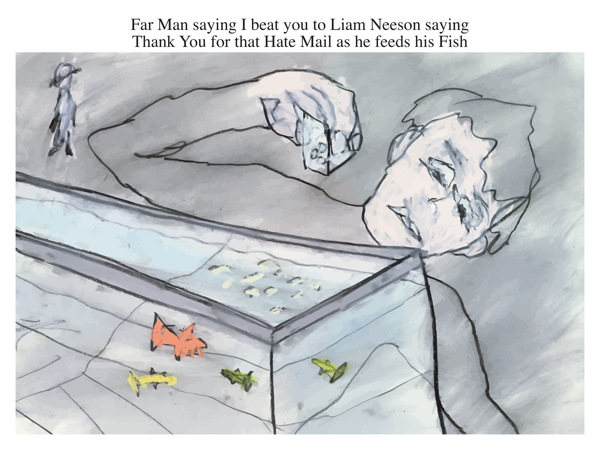 Far Man saying I beat you to Liam Neeson saying Thank You for that Hate Mail as he feeds his Fish