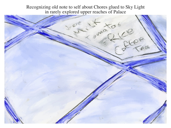 Recognizing old note to self about Chores glued to Sky Light in rarely explored upper reaches of Palace