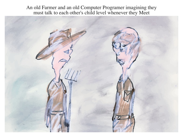 An old Farmer and an old Computer Programer imagining they must talk to each other's child level whenever they Meet