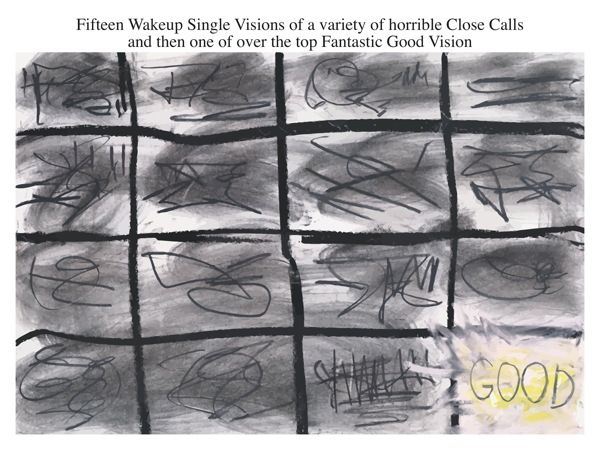 Fifteen Wakeup Single Visions of a variety of horrible Close Calls and then one of over the top Fantastic Good Vision