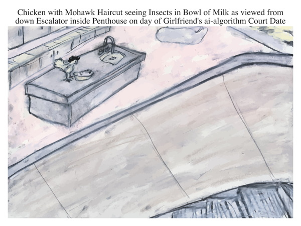 Chicken with Mohawk Haircut seeing Insects in Bowl of Milk as viewed from down Escalator inside Penthouse on day of Girlfriend's ai-algorithm Court Date