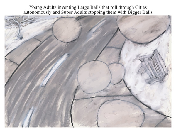 Young Adults inventing Large Balls that roll through Cities autonomously and Super Adults stopping them with Bigger Balls