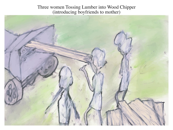 Three women Tossing Lumber into Wood Chipper (introducing boyfriends to mother)