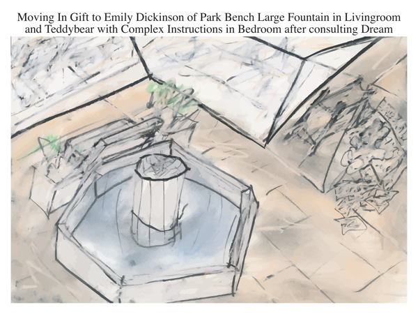 Moving In Gift to Emily Dickinson of Park Bench Large Fountain in Livingroom and Teddybear with Complex Instructions in Bedroom after consulting Dream
