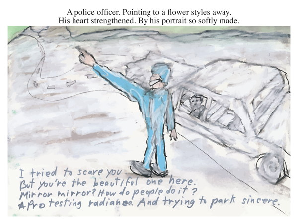 A police officer. Pointing to a flower styles away. His heart strengthened. By his portrait so softly made.