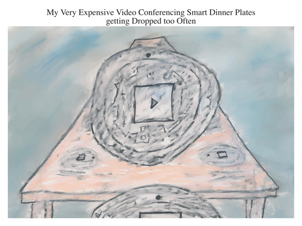 My Very Expensive Video Conferencing Smart Dinner Plates getting Dropped too Often