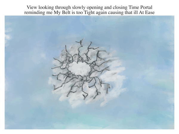View looking through slowly opening and closing Time Portal reminding me My Belt is too Tight again causing that ill At Ease