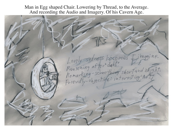 Man in Egg shaped Chair. Lowering by Thread, to the Average. And recording the Audio and Imagery. Of his Cavern Age.