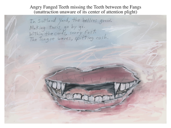 Angry Fanged Teeth missing the Teeth between the Fangs (unattraction unaware of its center of attention plight)