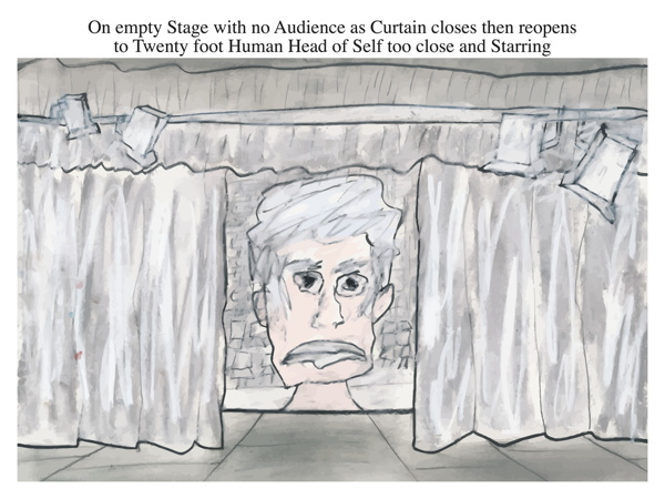On empty Stage with no Audience as Curtain closes then reopens to Twenty foot Human Head of Self too close and Starring