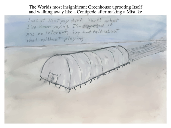 The Worlds most insignificant Greenhouse uprooting Itself and walking away like a Centipede after making a Mistake