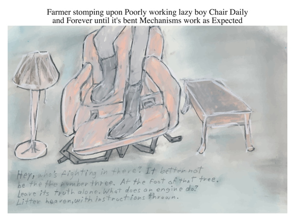 Farmer stomping upon Poorly working lazy boy Chair Daily and Forever until it's bent Mechanisms work as Expected