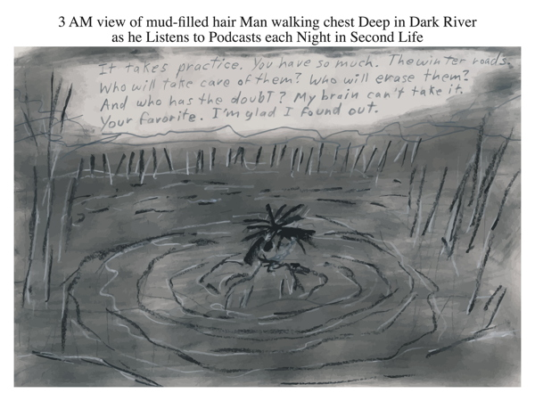 3 AM view of mud-filled hair Man walking chest Deep in Dark River as he Listens to Podcasts each Night in Second Life